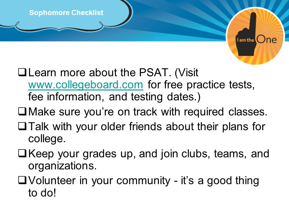 Sophomore Checklist Learn more about the PSAT. (Visit www.collegeboard.com for free practice tests, fee information, and testing dates.) www.collegebo