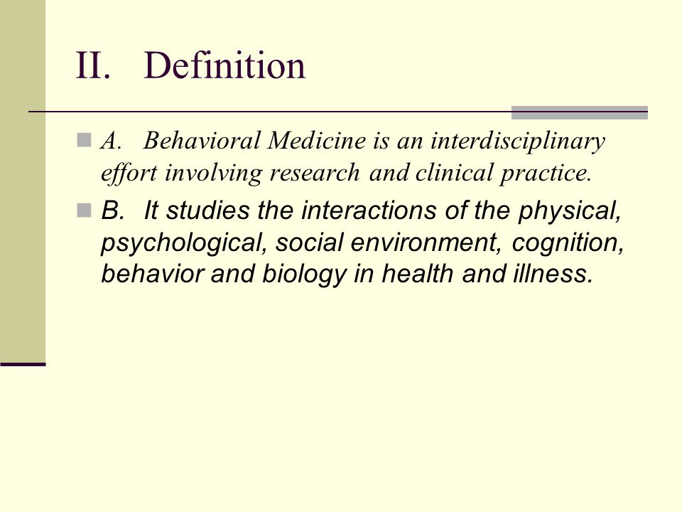 II.Definition A.Behavioral Medicine is an interdisciplinary effort involving research and clinical practice.