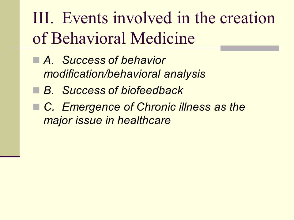III.Events involved in the creation of Behavioral Medicine A.Success of behavior modification/behavioral analysis B.Success of biofeedback C.Emergence of Chronic illness as the major issue in healthcare