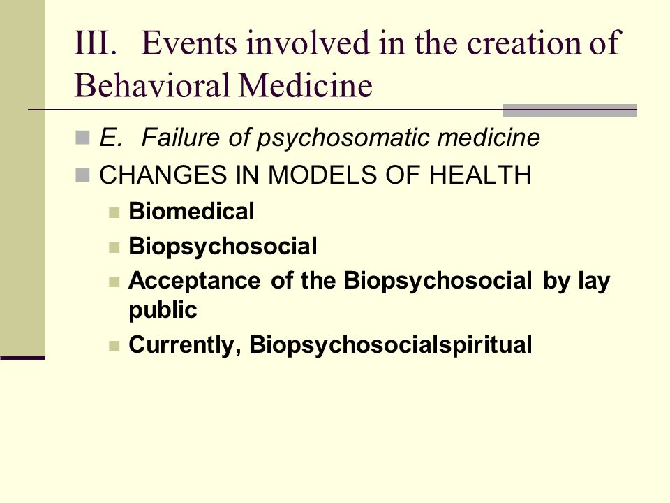 III.Events involved in the creation of Behavioral Medicine E.Failure of psychosomatic medicine CHANGES IN MODELS OF HEALTH Biomedical Biopsychosocial Acceptance of the Biopsychosocial by lay public Currently, Biopsychosocialspiritual