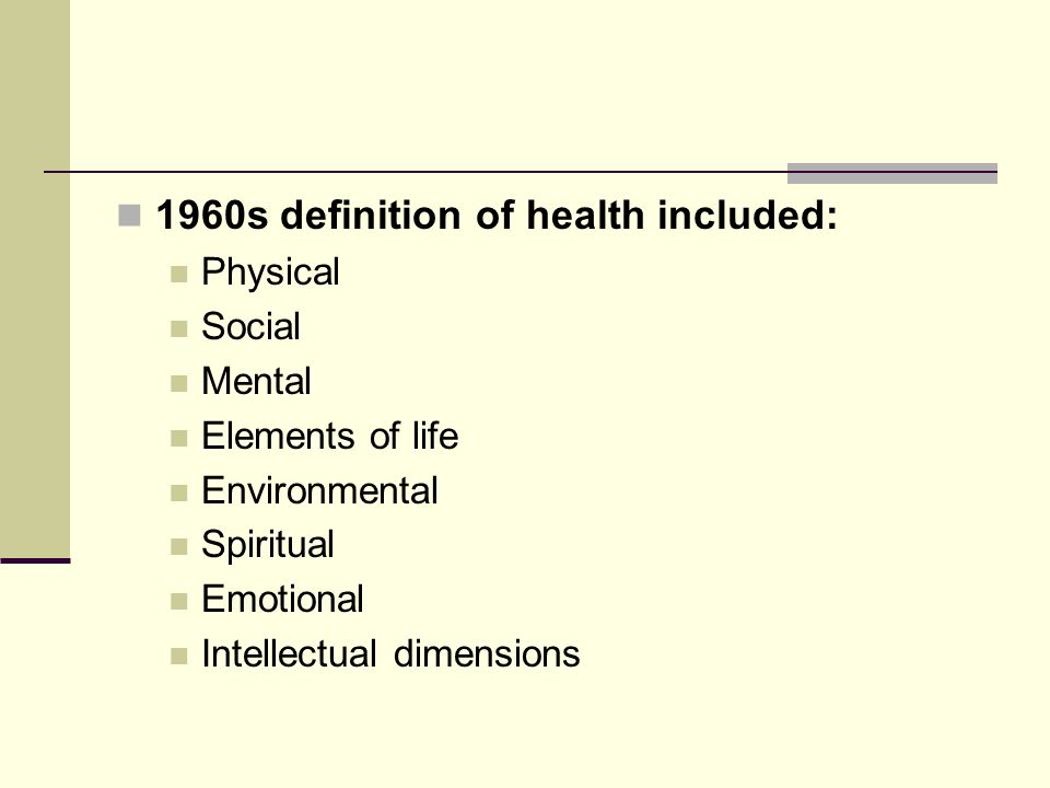 1960s definition of health included: Physical Social Mental Elements of life Environmental Spiritual Emotional Intellectual dimensions