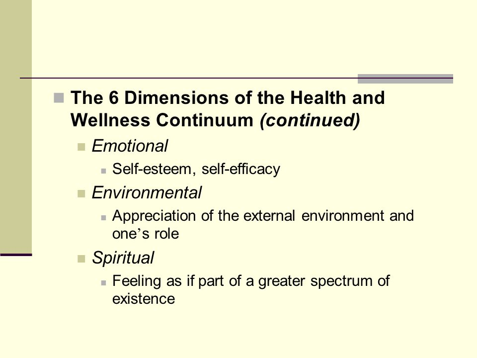 The 6 Dimensions of the Health and Wellness Continuum (continued) Emotional Self-esteem, self-efficacy Environmental Appreciation of the external environment and one s role Spiritual Feeling as if part of a greater spectrum of existence