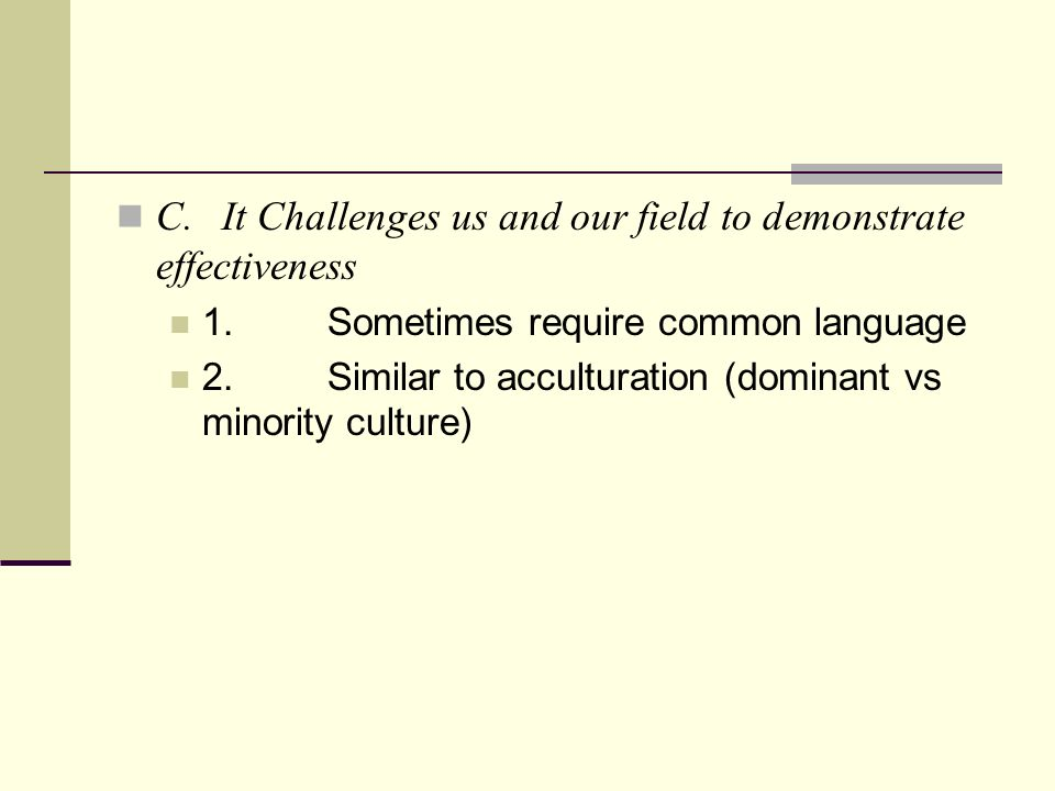 C.It Challenges us and our field to demonstrate effectiveness 1.Sometimes require common language 2.Similar to acculturation (dominant vs minority culture)