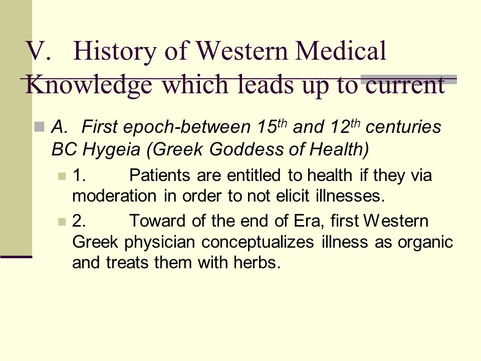 V.History of Western Medical Knowledge which leads up to current A.First epoch-between 15 th and 12 th centuries BC Hygeia (Greek Goddess of Health) 1.Patients are entitled to health if they via moderation in order to not elicit illnesses.