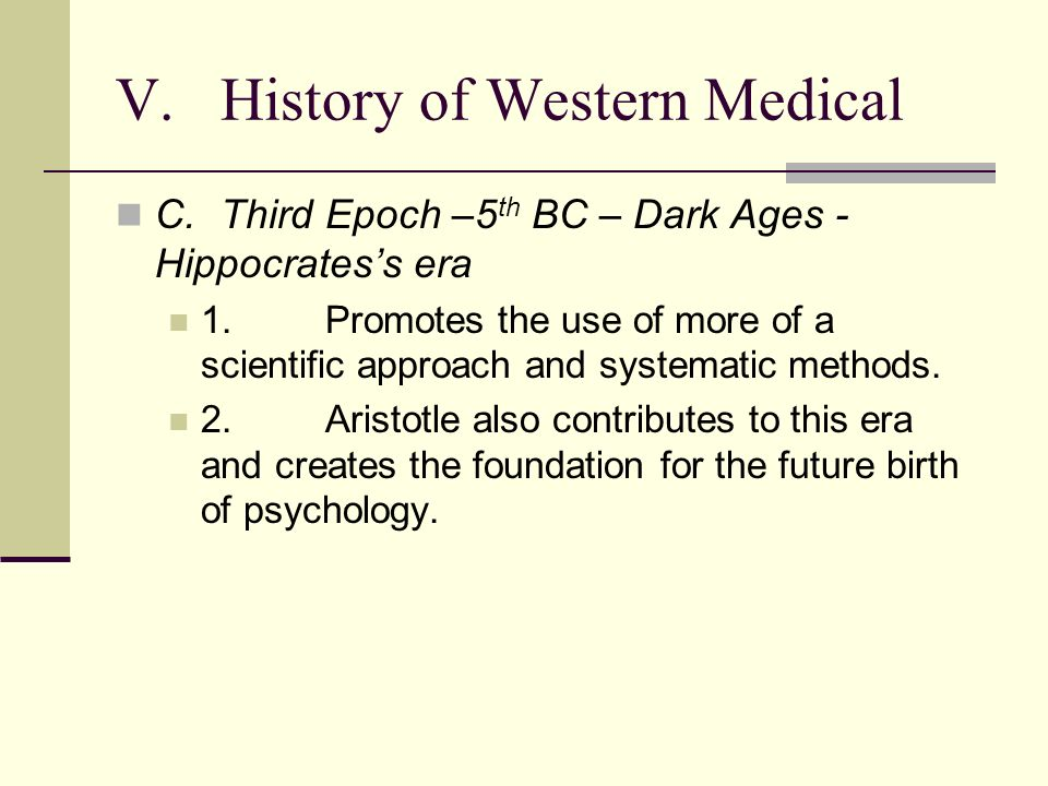 V.History of Western Medical C.Third Epoch –5 th BC – Dark Ages - Hippocratess era 1.Promotes the use of more of a scientific approach and systematic methods.