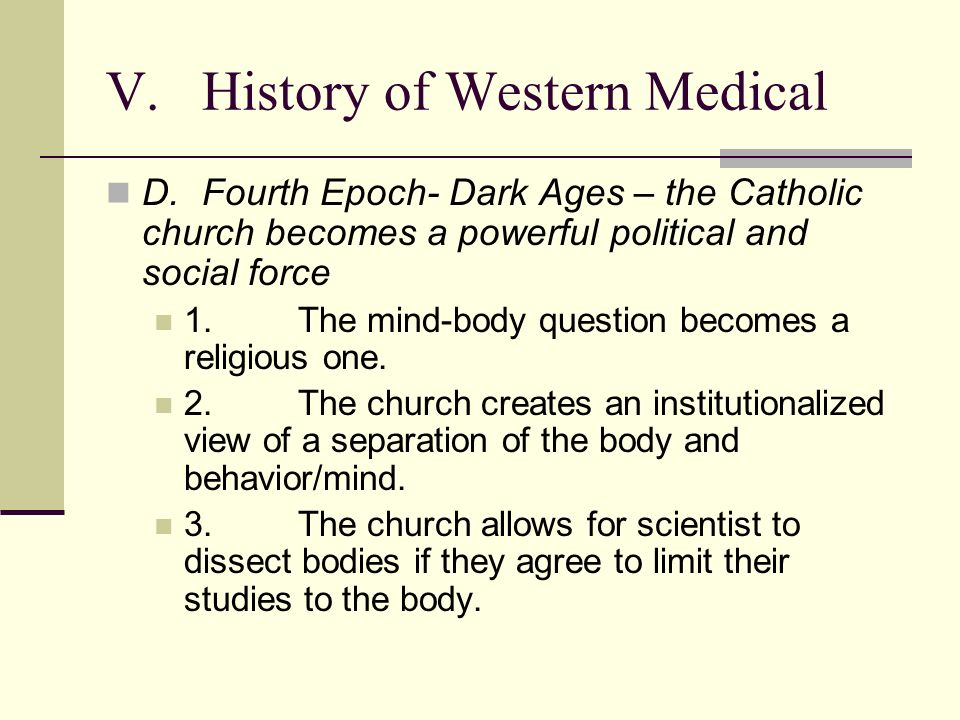 V.History of Western Medical D.Fourth Epoch- Dark Ages – the Catholic church becomes a powerful political and social force 1.The mind-body question becomes a religious one.