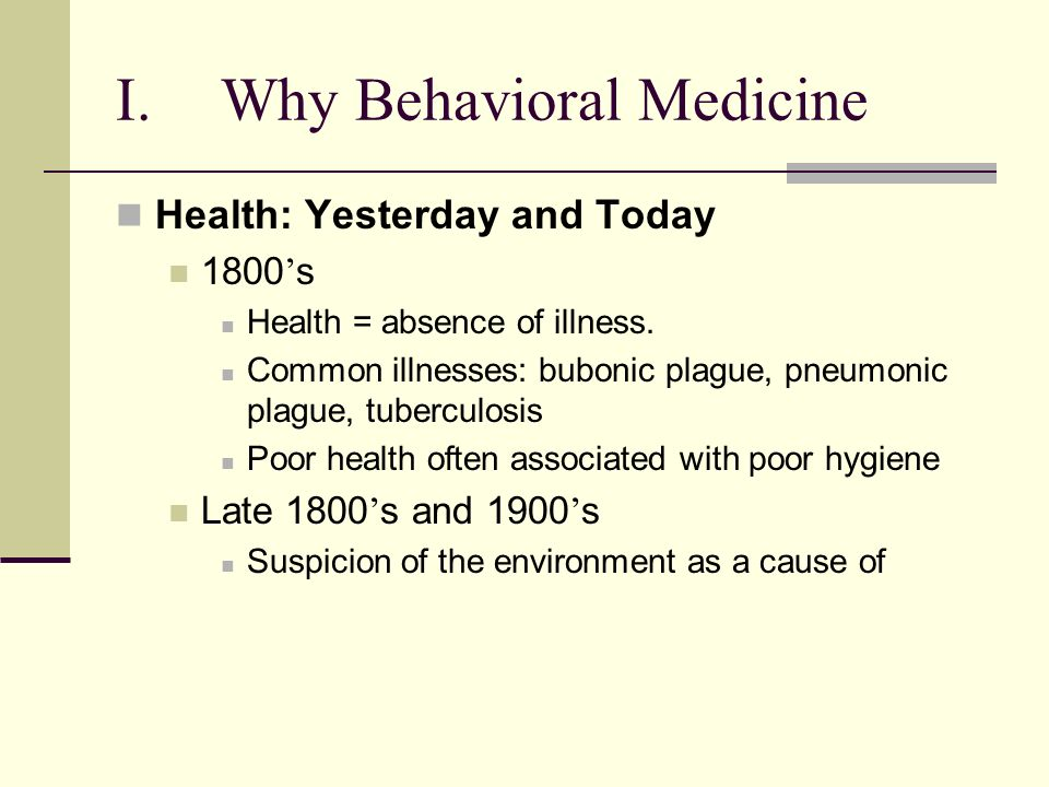 I.Why Behavioral Medicine Health: Yesterday and Today 1800 s Health = absence of illness.