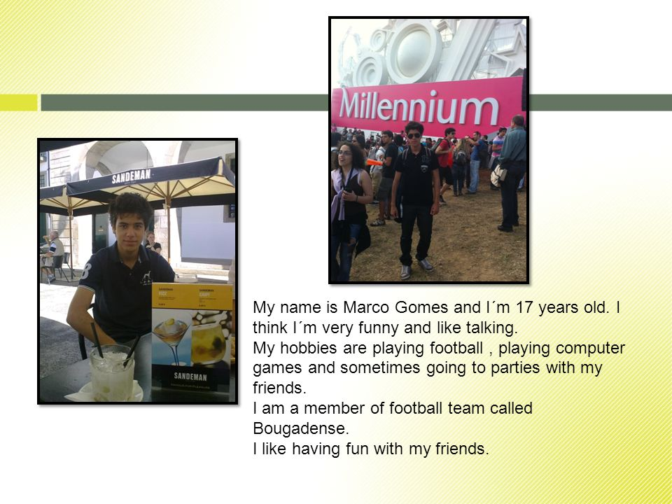 My name is Marco Gomes and I´m 17 years old. I think I´m very funny and like talking.