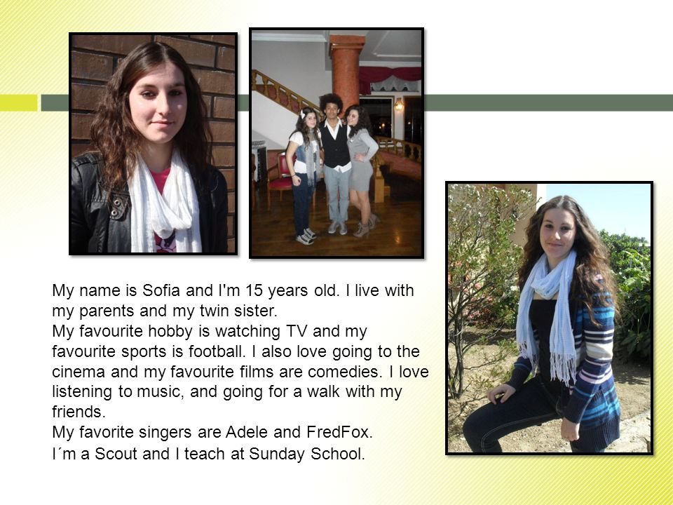 My name is Sofia and I m 15 years old. I live with my parents and my twin sister.