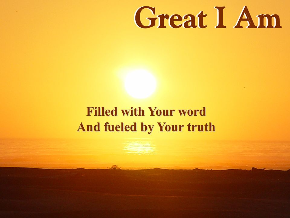 Filled with Your word And fueled by Your truth