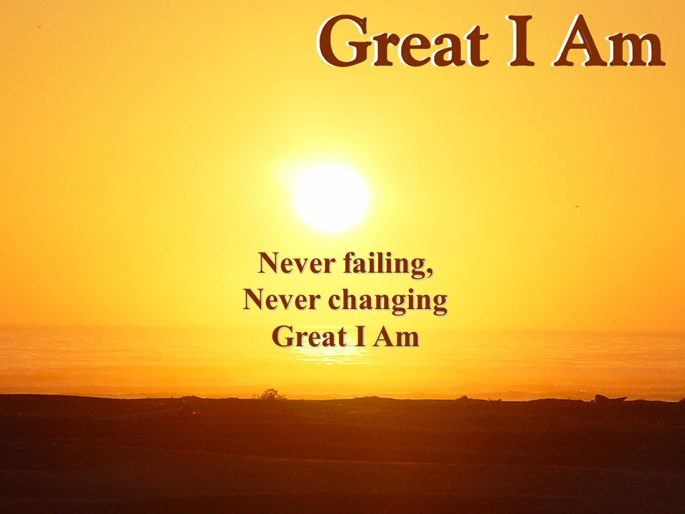 Never failing, Never changing Great I Am