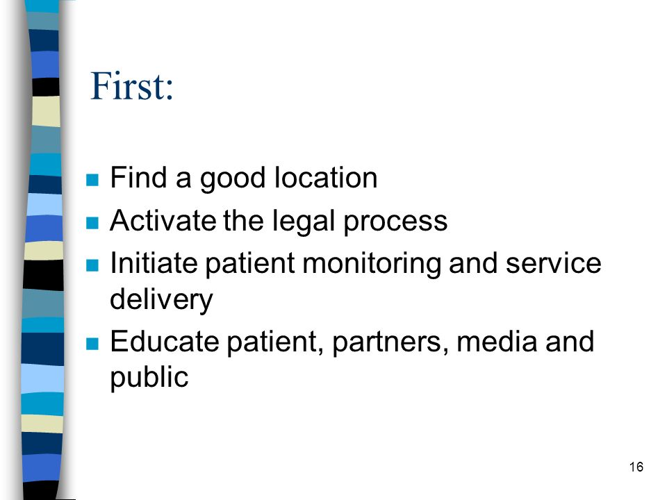16 First: n Find a good location n Activate the legal process n Initiate patient monitoring and service delivery n Educate patient, partners, media and public