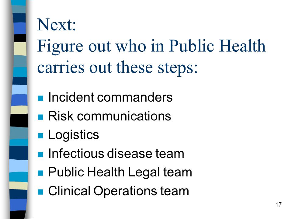17 Next: Figure out who in Public Health carries out these steps: n Incident commanders n Risk communications n Logistics n Infectious disease team n Public Health Legal team n Clinical Operations team