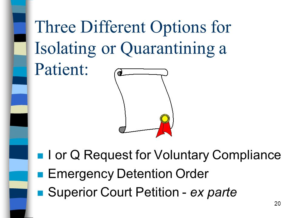 20 Three Different Options for Isolating or Quarantining a Patient: n I or Q Request for Voluntary Compliance n Emergency Detention Order n Superior Court Petition - ex parte