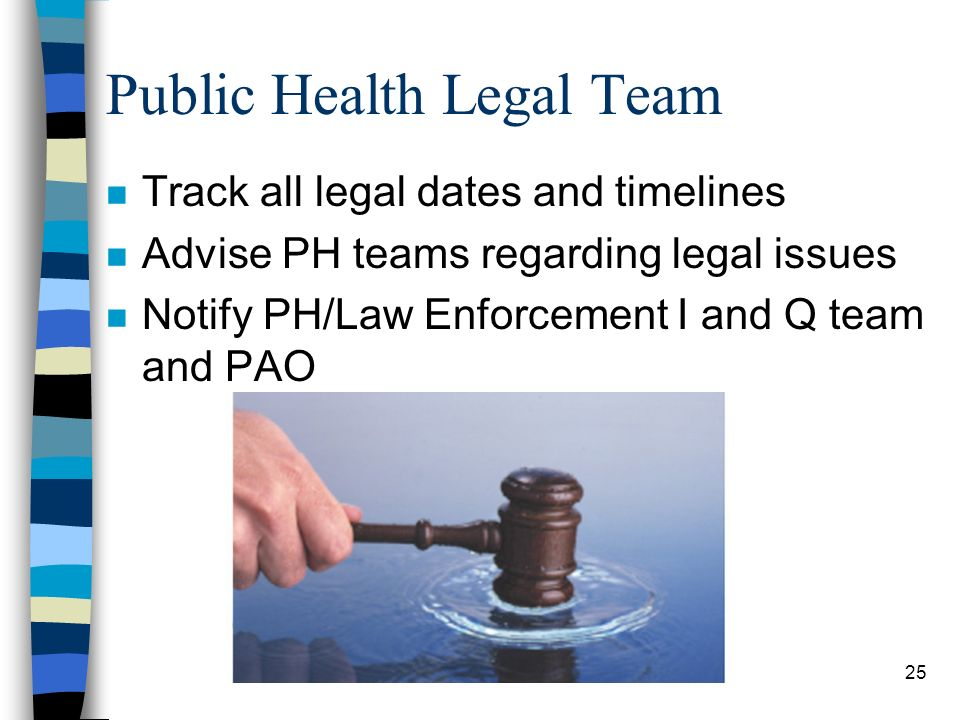 25 Public Health Legal Team n Track all legal dates and timelines n Advise PH teams regarding legal issues n Notify PH/Law Enforcement I and Q team and PAO