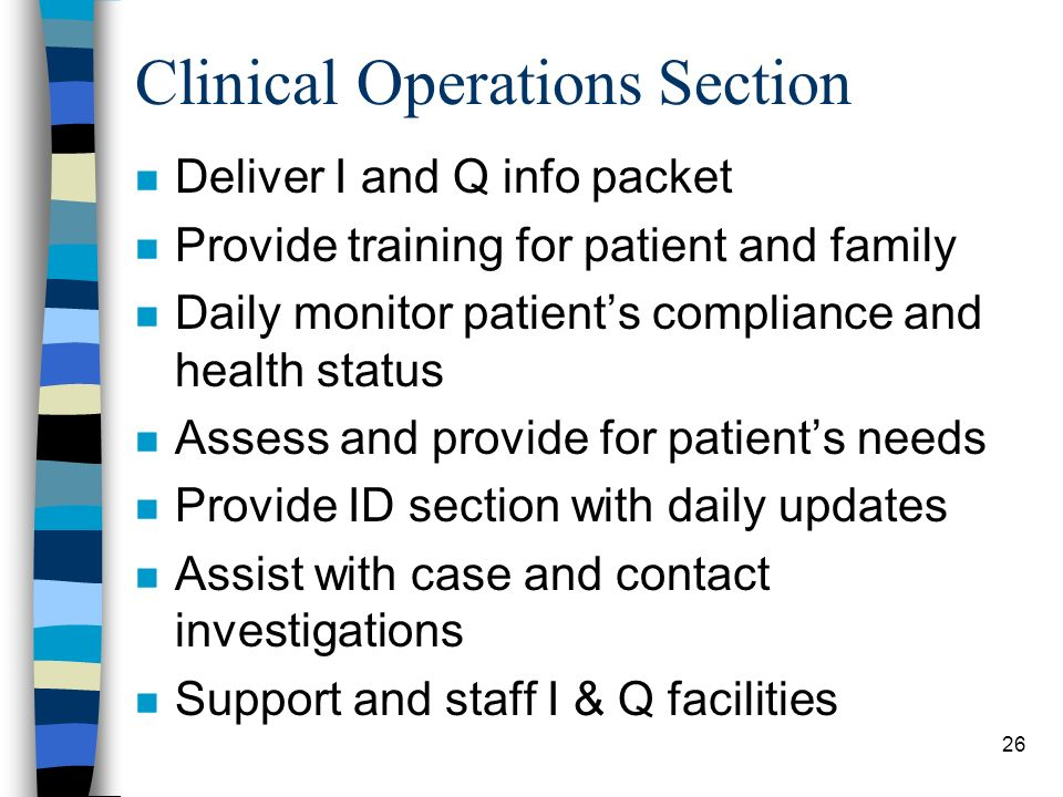 26 Clinical Operations Section n Deliver I and Q info packet n Provide training for patient and family n Daily monitor patients compliance and health status n Assess and provide for patients needs n Provide ID section with daily updates n Assist with case and contact investigations n Support and staff I & Q facilities