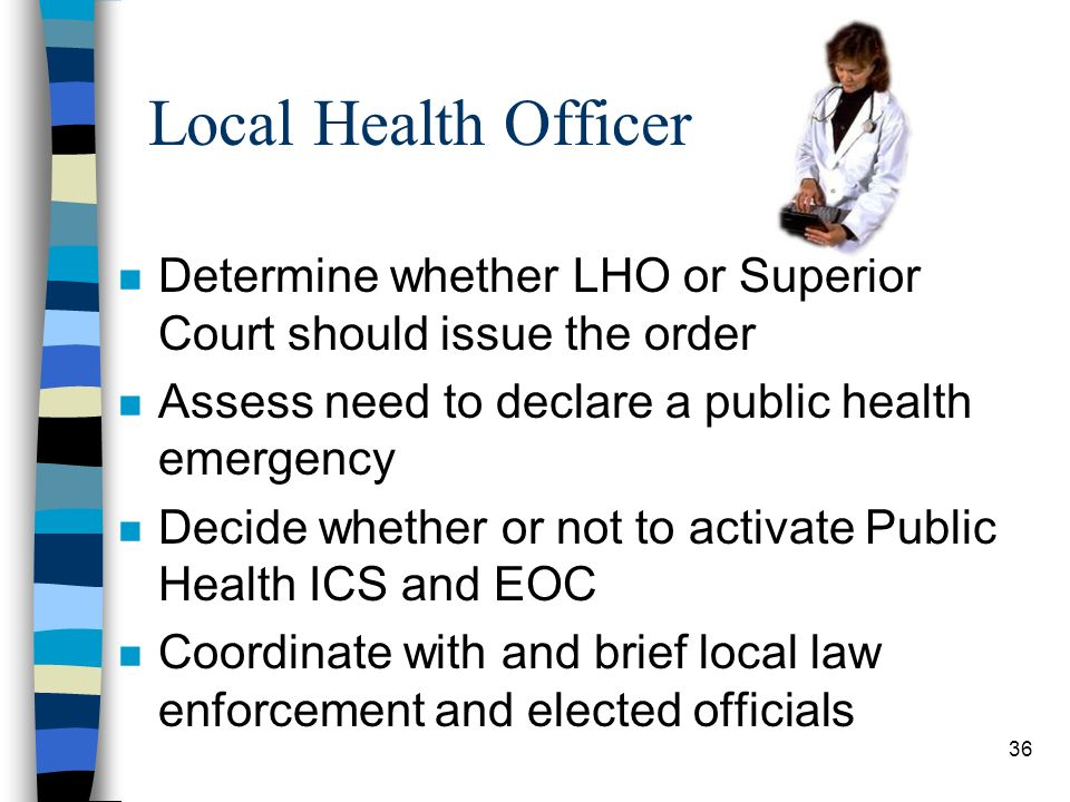 36 Local Health Officer n Determine whether LHO or Superior Court should issue the order n Assess need to declare a public health emergency n Decide whether or not to activate Public Health ICS and EOC n Coordinate with and brief local law enforcement and elected officials