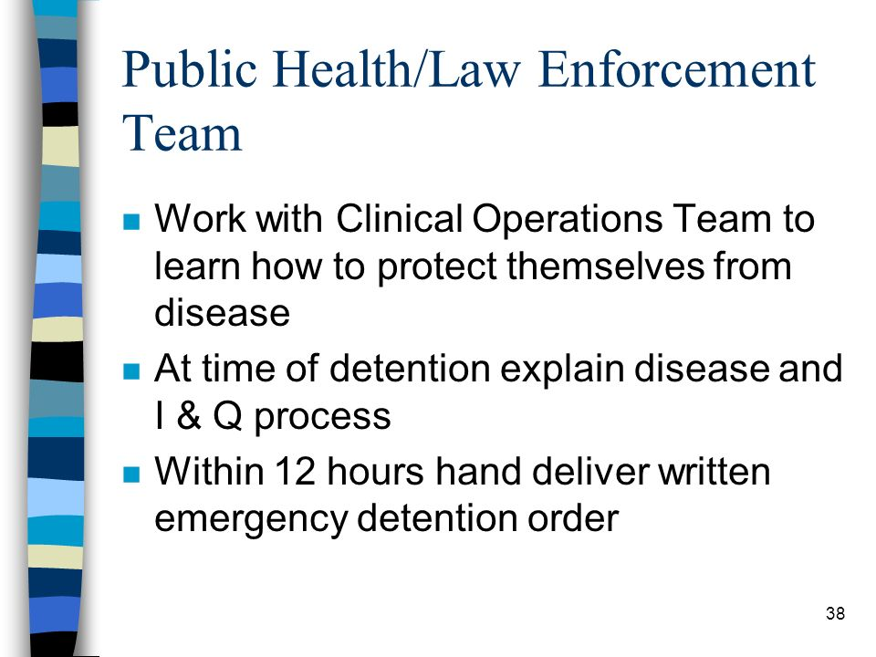 38 Public Health/Law Enforcement Team n Work with Clinical Operations Team to learn how to protect themselves from disease n At time of detention explain disease and I & Q process n Within 12 hours hand deliver written emergency detention order