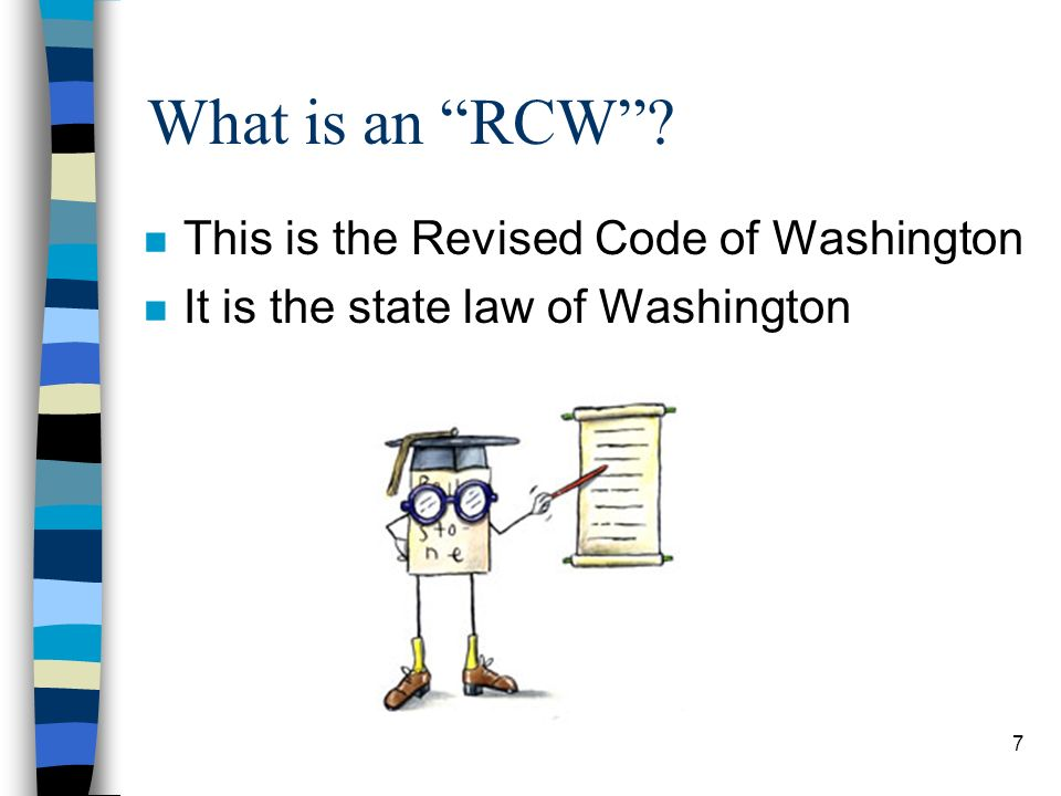 7 What is an RCW n This is the Revised Code of Washington n It is the state law of Washington