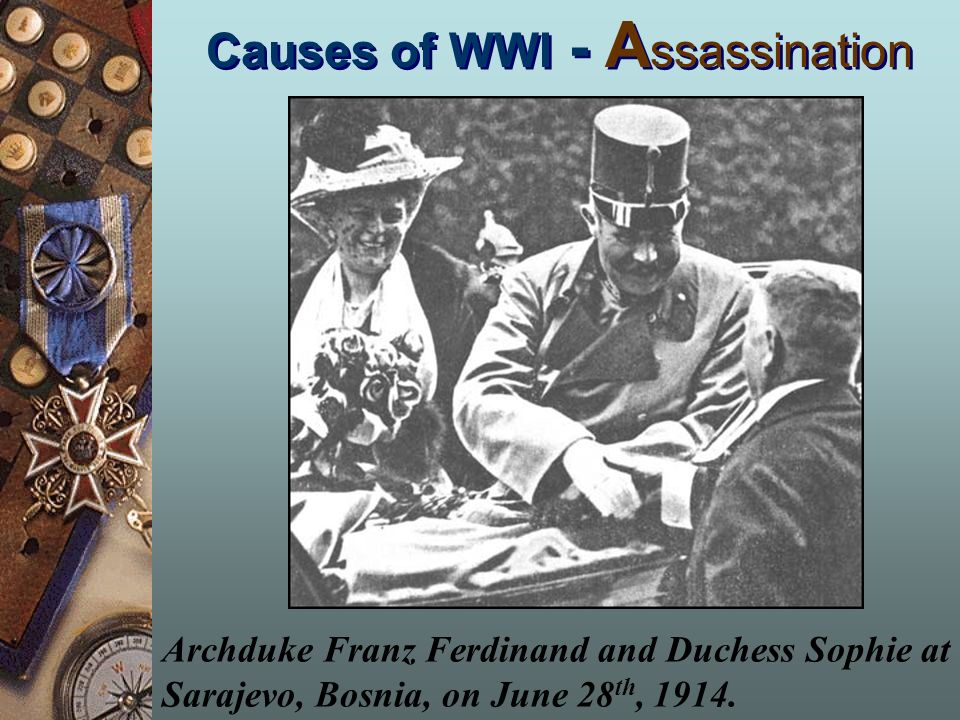 Causes of WWI - A ssassination Archduke Franz Ferdinand and Duchess Sophie at Sarajevo, Bosnia, on June 28 th, 1914.