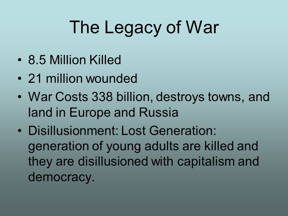 The Legacy of War 8.5 Million Killed 21 million wounded War Costs 338 billion, destroys towns, and land in Europe and Russia Disillusionment: Lost Gen