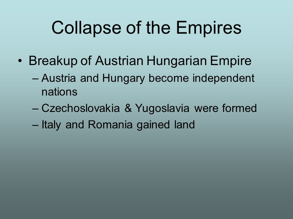 Collapse of the Empires Breakup of Austrian Hungarian Empire –Austria and Hungary become independent nations –Czechoslovakia & Yugoslavia were formed