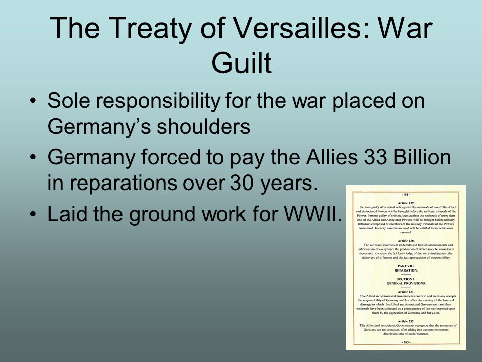 The Treaty of Versailles: War Guilt Sole responsibility for the war placed on Germanys shoulders Germany forced to pay the Allies 33 Billion in repara
