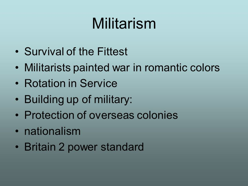 Militarism Survival of the Fittest Militarists painted war in romantic colors Rotation in Service Building up of military: Protection of overseas colo