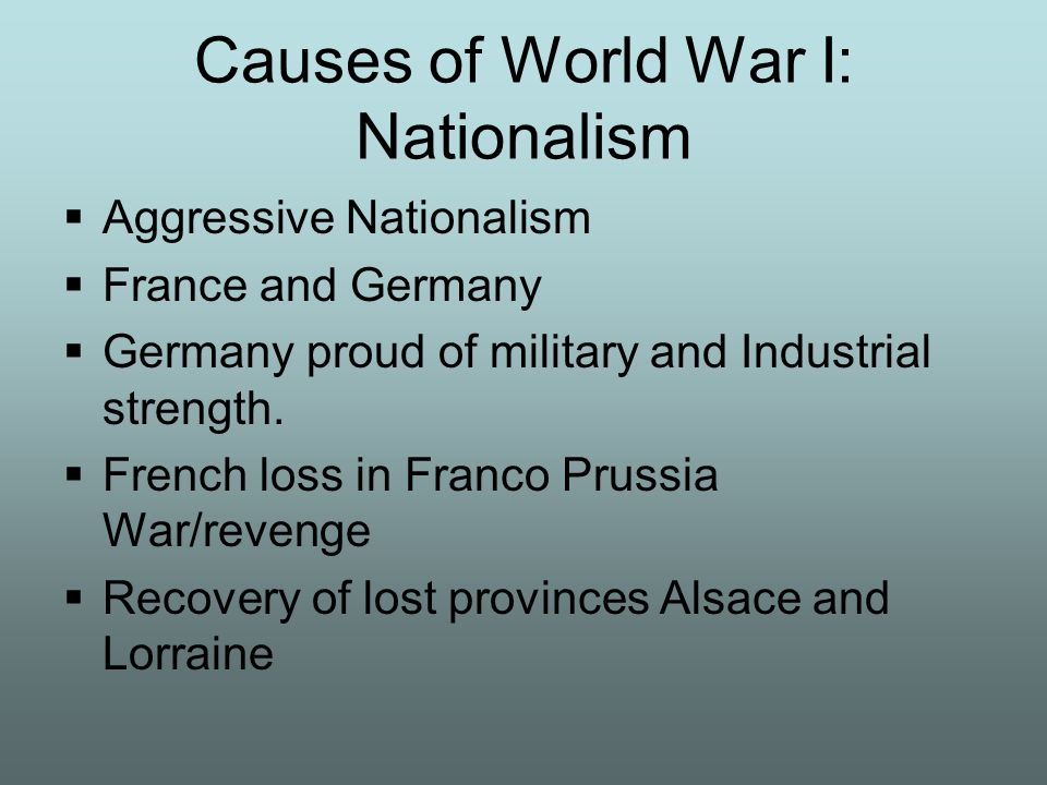 Causes of World War I: Nationalism Aggressive Nationalism France and Germany proud of military and Industrial strength. French loss in Franco Prussia