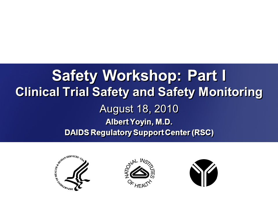 Safety Workshop: Part I Clinical Trial Safety and Safety Monitoring August 18, 2010 Albert Yoyin, M.D. DAIDS Regulatory Support Center (RSC) August 18