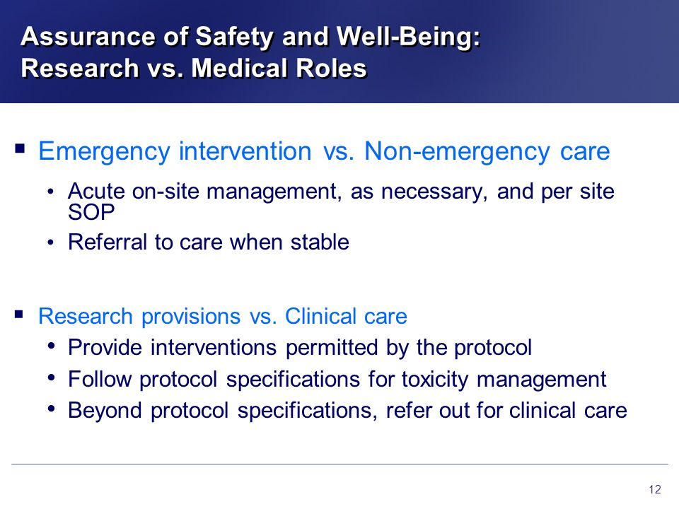 Assurance of Safety and Well-Being: Research vs. Medical Roles 12 Emergency intervention vs. Non-emergency care Acute on-site management, as necessary