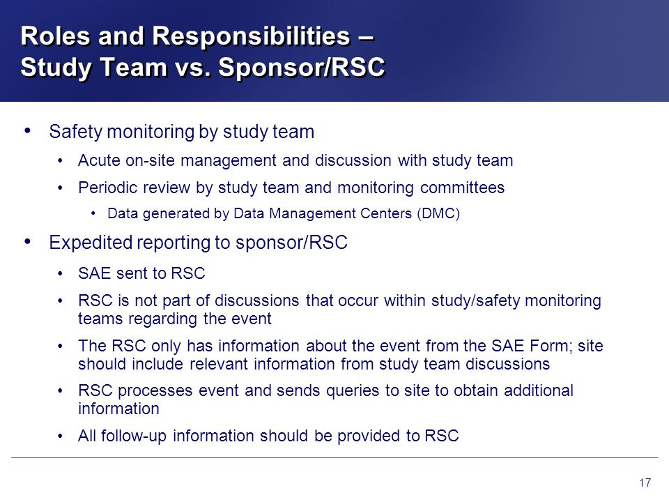 Roles and Responsibilities – Study Team vs. Sponsor/RSC 17 Safety monitoring by study team Acute on-site management and discussion with study team Per