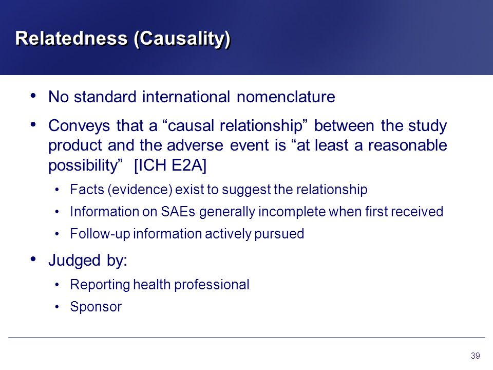 Relatedness (Causality) No standard international nomenclature Conveys that a causal relationship between the study product and the adverse event is a