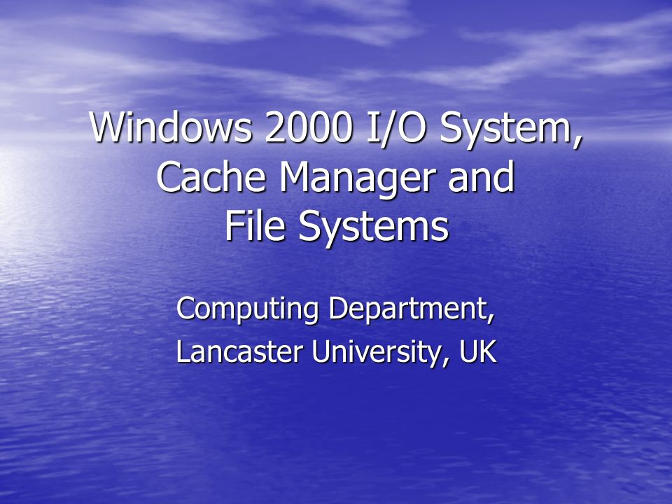 Windows 2000 I/O System, Cache Manager and File Systems Computing Department, Lancaster University, UK