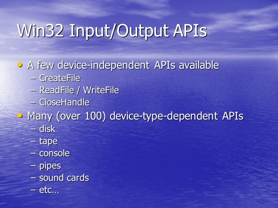 Win32 Input/Output APIs A few device-independent APIs available A few device-independent APIs available –CreateFile –ReadFile / WriteFile –CloseHandle Many (over 100) device-type-dependent APIs Many (over 100) device-type-dependent APIs –disk –tape –console –pipes –sound cards –etc…