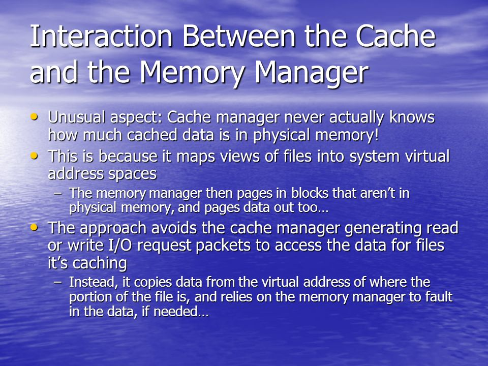 Interaction Between the Cache and the Memory Manager Unusual aspect: Cache manager never actually knows how much cached data is in physical memory.