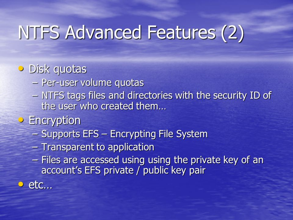 NTFS Advanced Features (2) Disk quotas Disk quotas –Per-user volume quotas –NTFS tags files and directories with the security ID of the user who created them… Encryption Encryption –Supports EFS – Encrypting File System –Transparent to application –Files are accessed using using the private key of an accounts EFS private / public key pair etc… etc…
