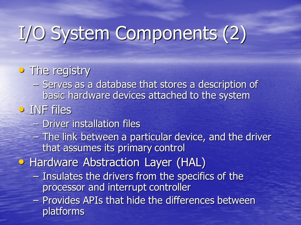 I/O Operations Most I/O operations dont involve all components… Most I/O operations dont involve all components… Typical request starts with an app executing an I/O related function, that is processed by the I/O manager, one or more device drivers and the HAL Typical request starts with an app executing an I/O related function, that is processed by the I/O manager, one or more device drivers and the HAL The OS abstracts all I/O requests as operations on a virtual file: The OS abstracts all I/O requests as operations on a virtual file: –Hiding the fact that the target might not be a file-structured device –Abstraction generalises an applications interface to devices –All data that is read or written is regarded as a simple stream of bytes directed to these files –The I/O manager dynamically directs these virtual file requests to the appropriate device driver