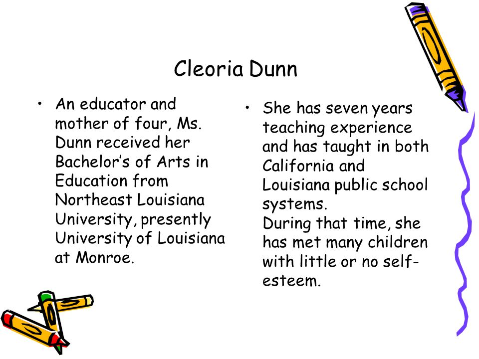 Cleoria Dunn An educator and mother of four, Ms. Dunn received her Bachelors of Arts in Education from Northeast Louisiana University, presently Unive