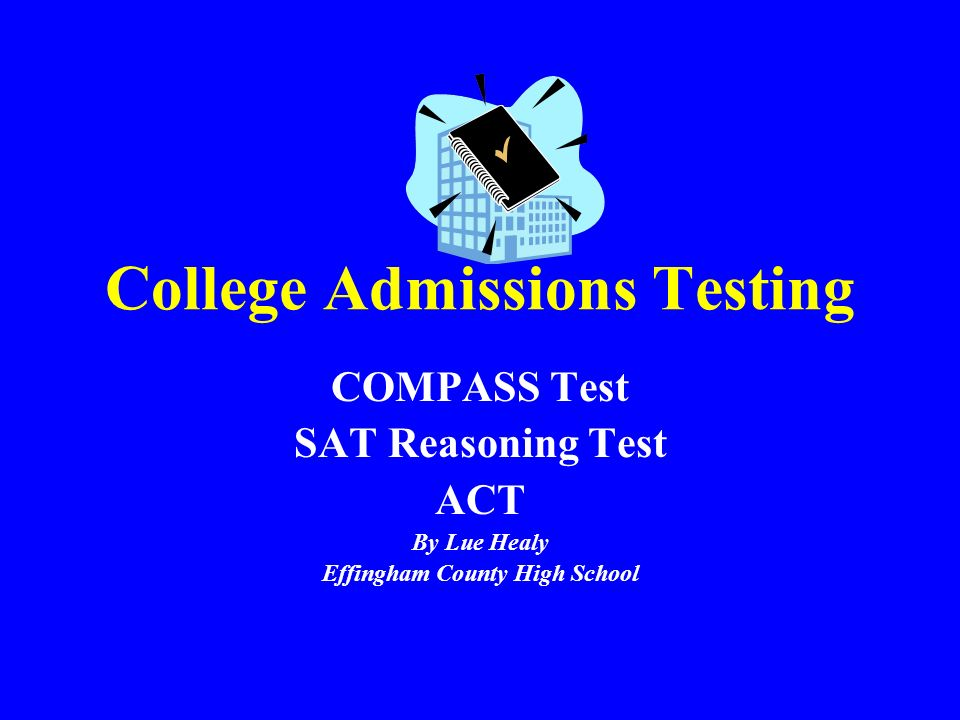 College Admissions Testing COMPASS Test SAT Reasoning Test ACT By Lue Healy Effingham County High School