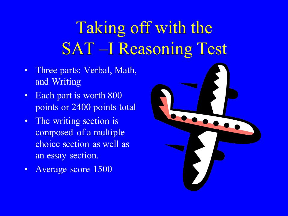 Taking off with the SAT –I Reasoning Test Three parts: Verbal, Math, and Writing Each part is worth 800 points or 2400 points total The writing sectio