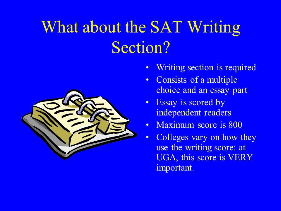 What about the SAT Writing Section? Writing section is required Consists of a multiple choice and an essay part Essay is scored by independent readers