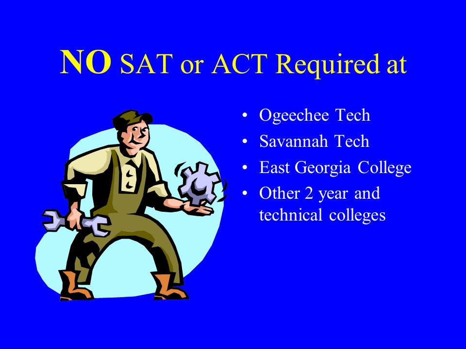 NO SAT or ACT Required at Ogeechee Tech Savannah Tech East Georgia College Other 2 year and technical colleges