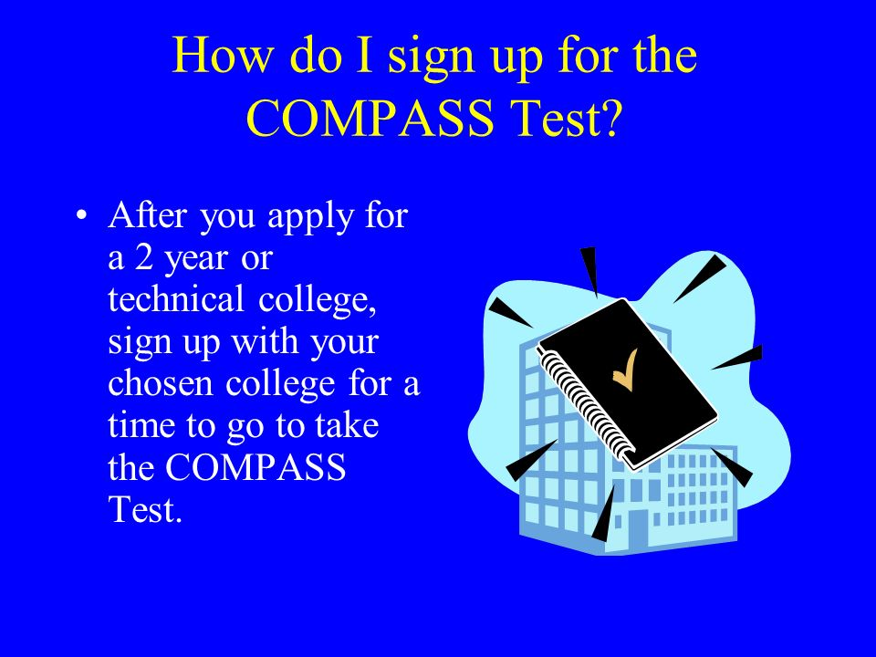 How do I sign up for the COMPASS Test? After you apply for a 2 year or technical college, sign up with your chosen college for a time to go to take th