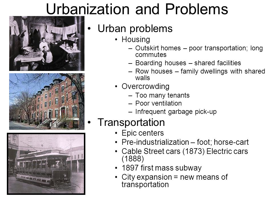 Urbanization and Problems Urban problems Housing –Outskirt homes – poor transportation; long commutes –Boarding houses – shared facilities –Row houses