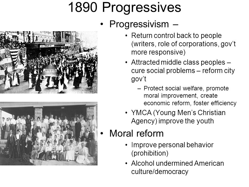 1890 Progressives Progressivism – Return control back to people (writers, role of corporations, govt more responsive) Attracted middle class peoples –