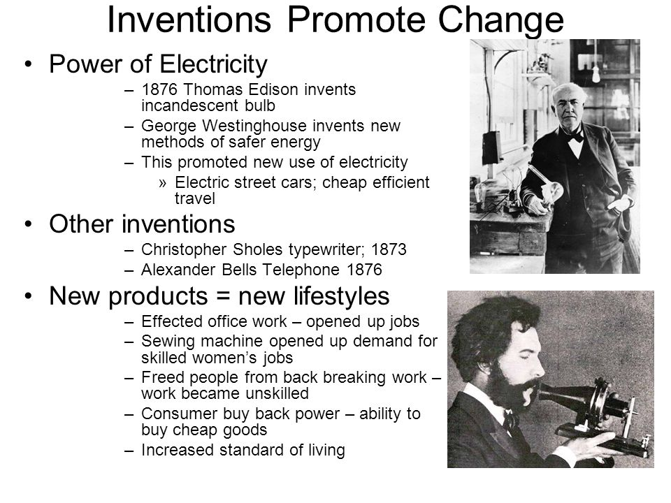 Inventions Promote Change Power of Electricity –1876 Thomas Edison invents incandescent bulb –George Westinghouse invents new methods of safer energy