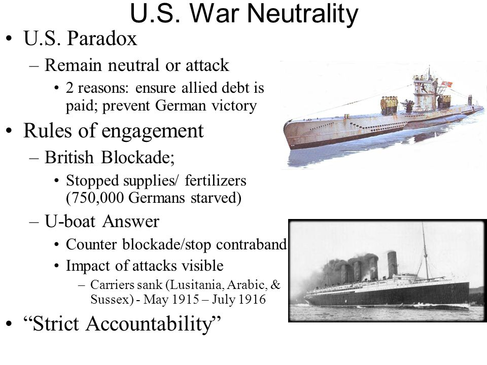 U.S. War Neutrality U.S. Paradox –Remain neutral or attack 2 reasons: ensure allied debt is paid; prevent German victory Rules of engagement –British