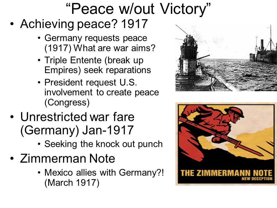 Peace w/out Victory Achieving peace? 1917 Germany requests peace (1917) What are war aims? Triple Entente (break up Empires) seek reparations Presiden