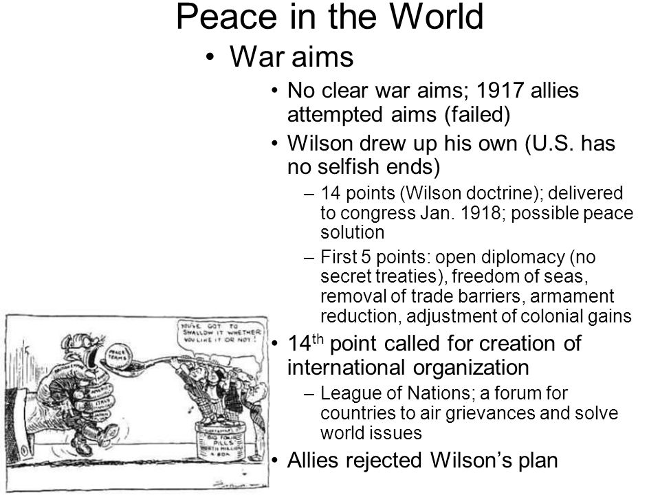 Peace in the World War aims No clear war aims; 1917 allies attempted aims (failed) Wilson drew up his own (U.S. has no selfish ends) –14 points (Wilso